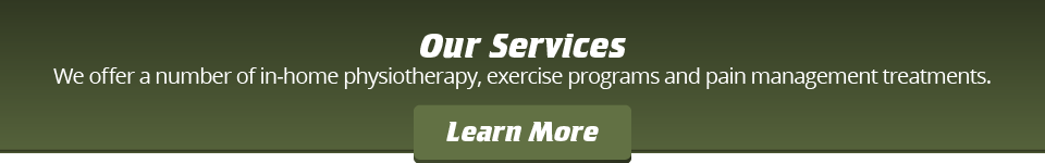 Our Services: We offer a number of in-home physiotherapy, exercise programs and pain management treatments. Learn More
